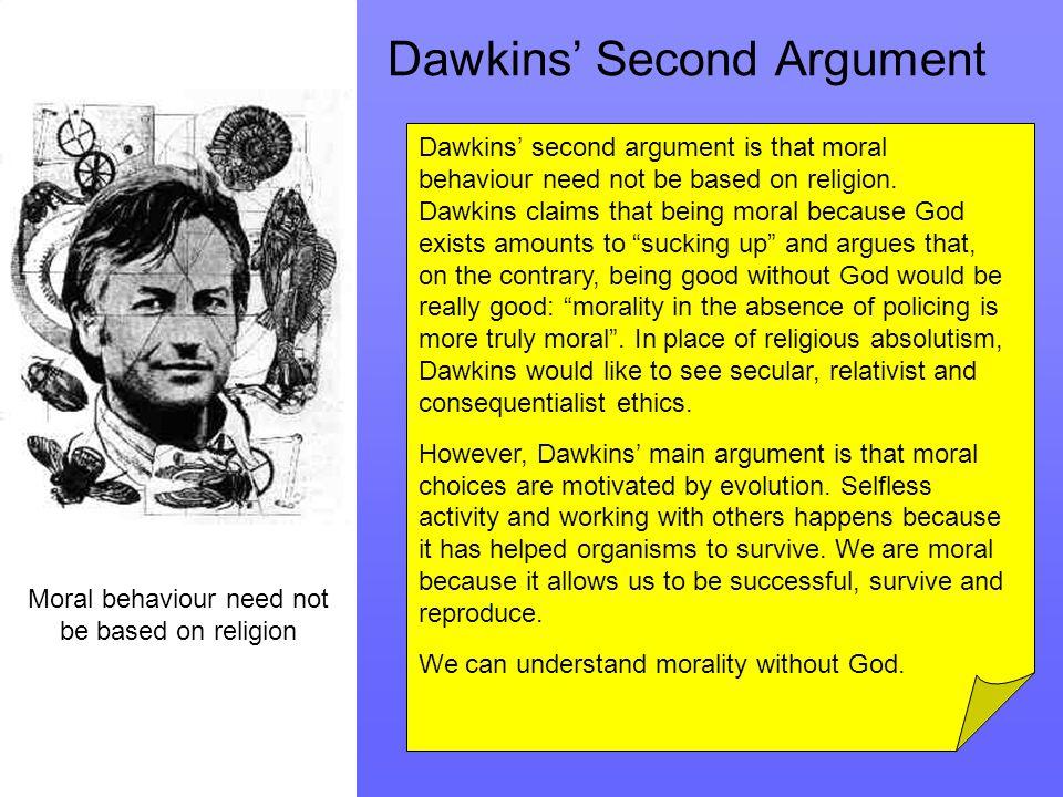 Dawkins' Second Argument Moral behaviour need not be based on religion Dawkins' second argument is that moral behaviour need not be based on religion.