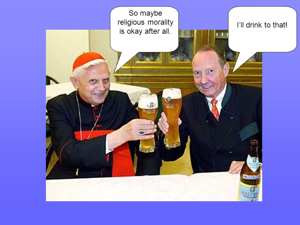 So maybe religious morality is okay after all. I'll drink to that!