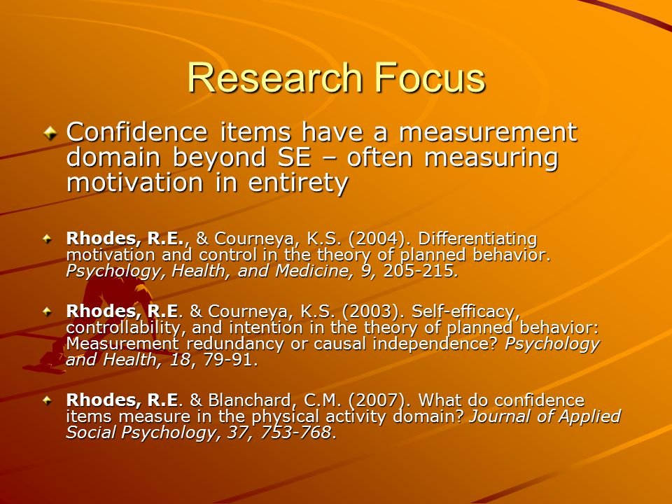 Research Focus Confidence items have a measurement domain beyond SE – often measuring motivation in entirety Rhodes, R.E., & Courneya, K.S. (2004). Di