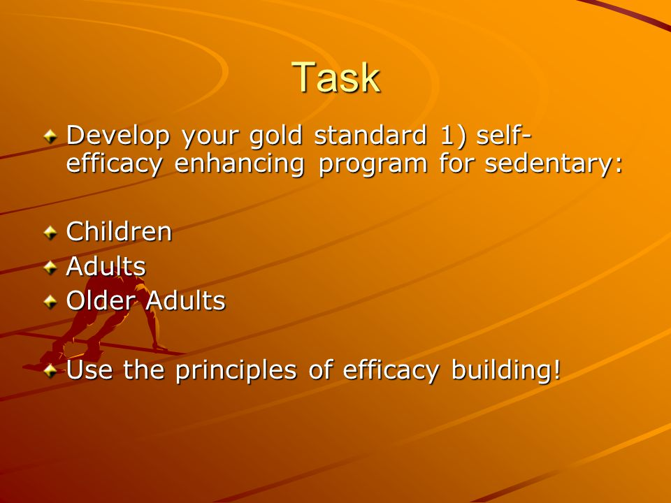 Task Develop your gold standard 1) self- efficacy enhancing program for sedentary: ChildrenAdults Older Adults Use the principles of efficacy building!