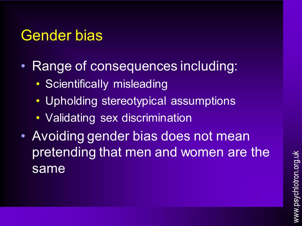 Gender bias Range of consequences including: Scientifically misleading Upholding stereotypical assumptions Validating sex discrimination Avoiding gend