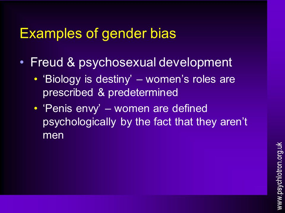 Examples of gender bias Freud & psychosexual development 'Biology is destiny' – women's roles are prescribed & predetermined 'Penis envy' – women are