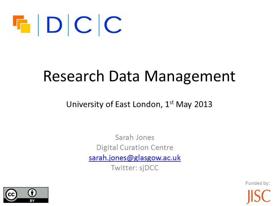 Funded by: Research Data Management University of East London, 1 st May 2013 Sarah Jones Digital Curation Centre sarah.jones@glasgow.ac.uk Twitter: sj