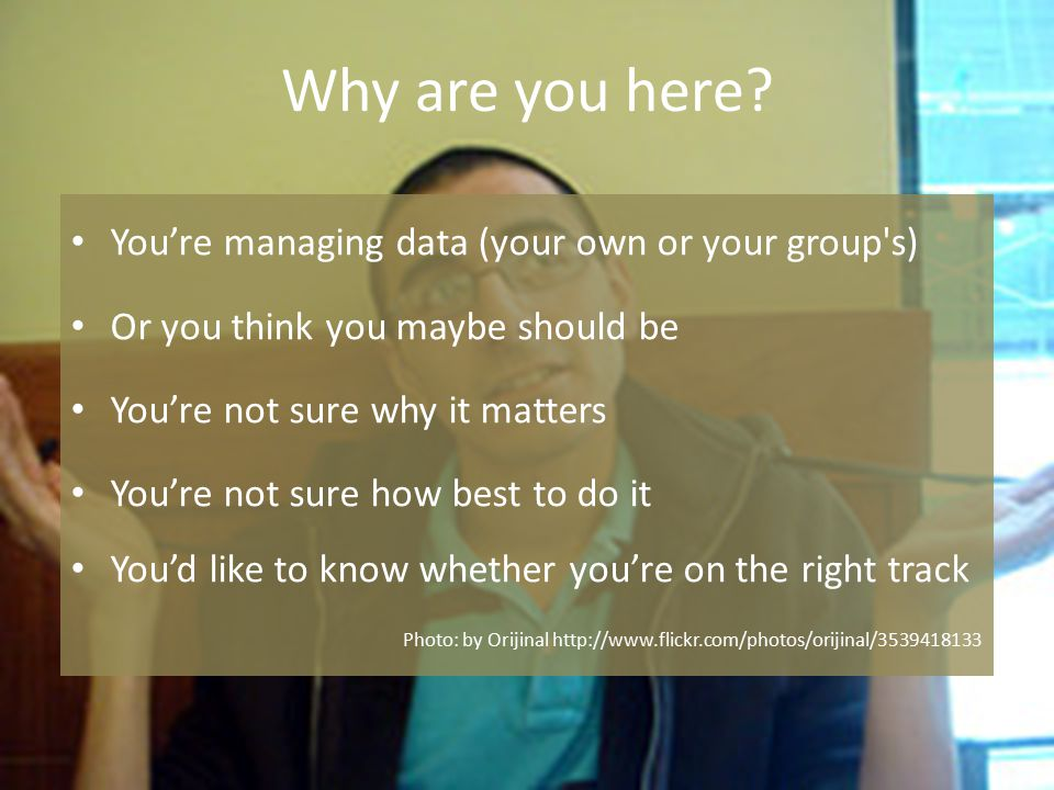 Why are you here? You're managing data (your own or your group's) Or you think you maybe should be You're not sure why it matters You're not sure how
