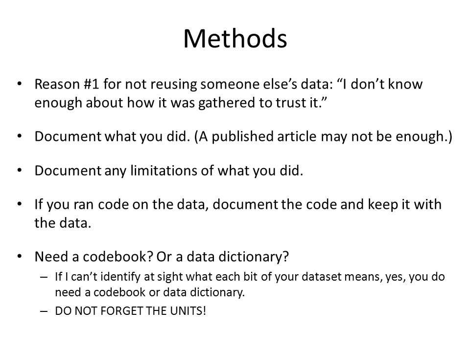 "Methods Reason #1 for not reusing someone else's data: ""I don't know enough about how it was gathered to trust it."" Document what you did. (A publishe"