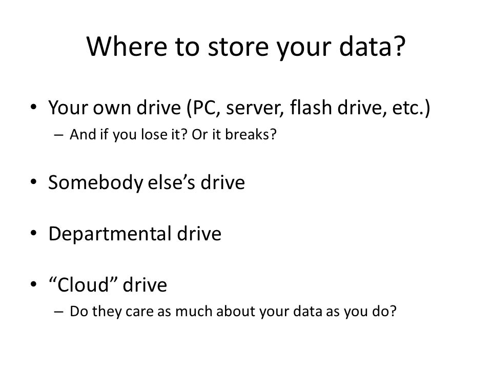 Where to store your data? Your own drive (PC, server, flash drive, etc.) – And if you lose it? Or it breaks? Somebody else's drive Departmental drive