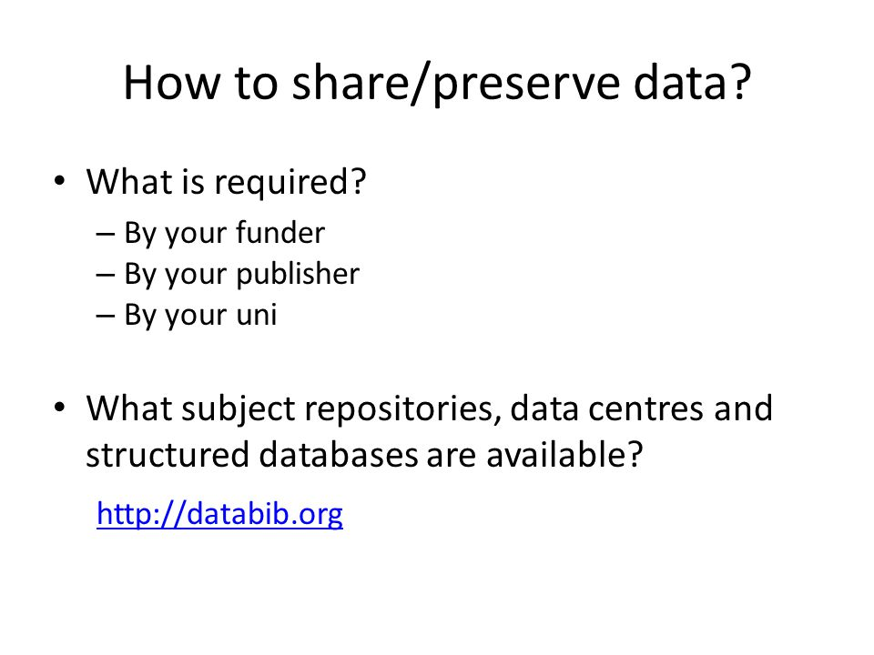 How to share/preserve data? What is required? – By your funder – By your publisher – By your uni What subject repositories, data centres and structure