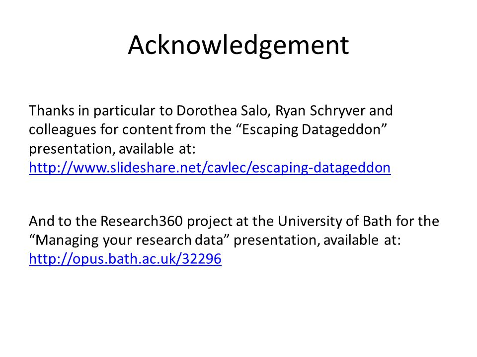 "Acknowledgement Thanks in particular to Dorothea Salo, Ryan Schryver and colleagues for content from the ""Escaping Datageddon"" presentation, available"
