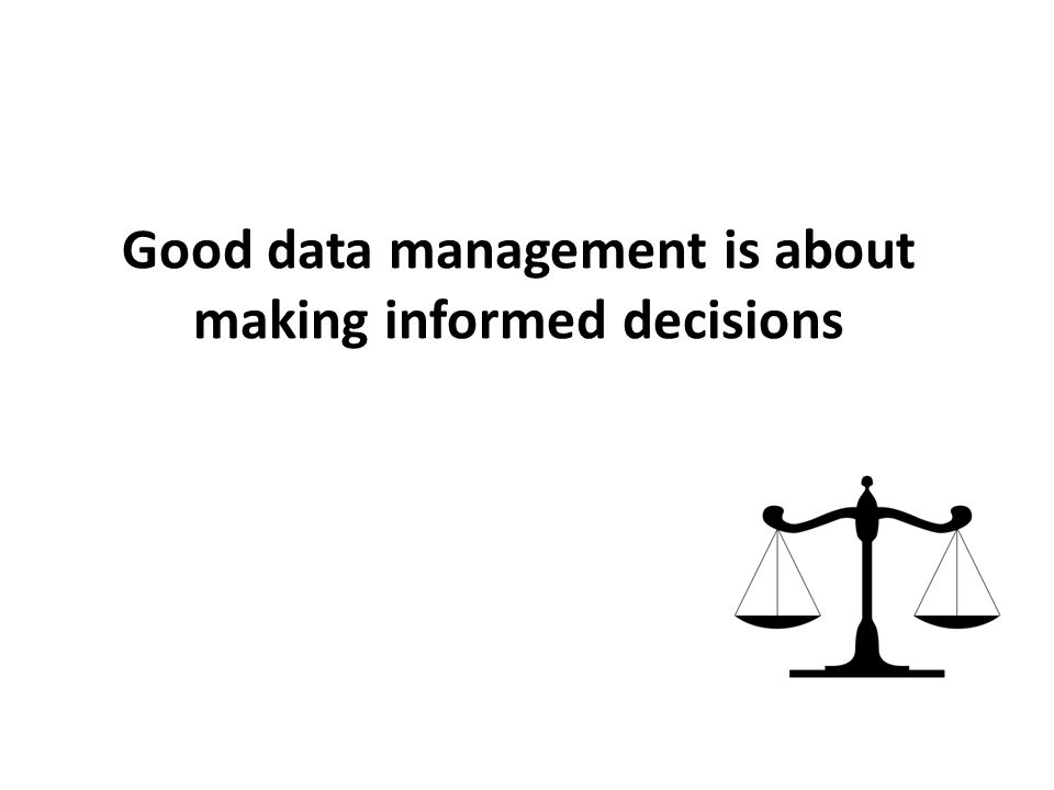 Good data management is about making informed decisions