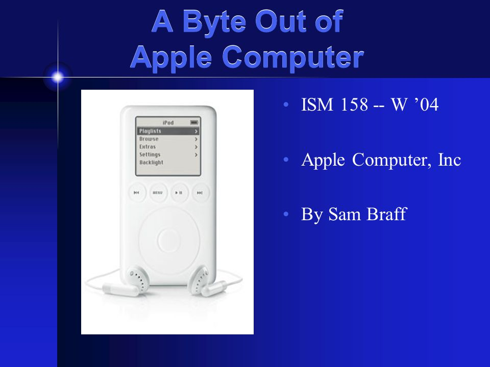 A Byte Out of Apple Computer ISM 158 -- W '04 Apple Computer, Inc By Sam Braff