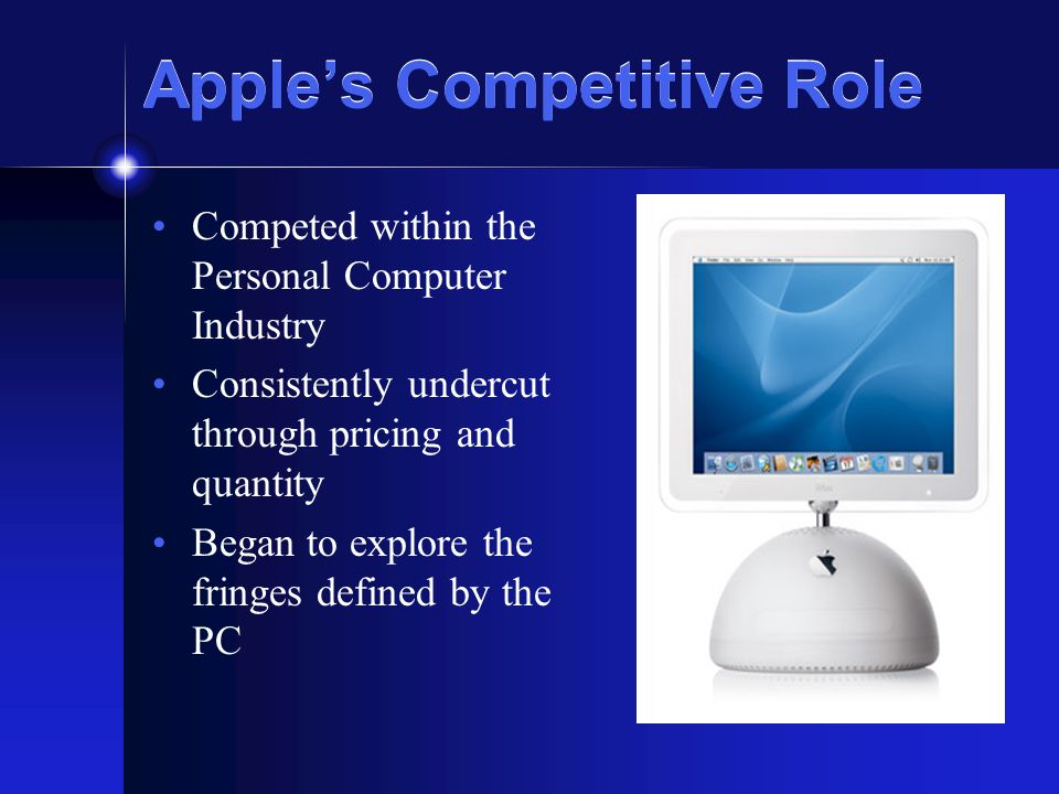 Apple's Competitive Role Competed within the Personal Computer Industry Consistently undercut through pricing and quantity Began to explore the fringes defined by the PC