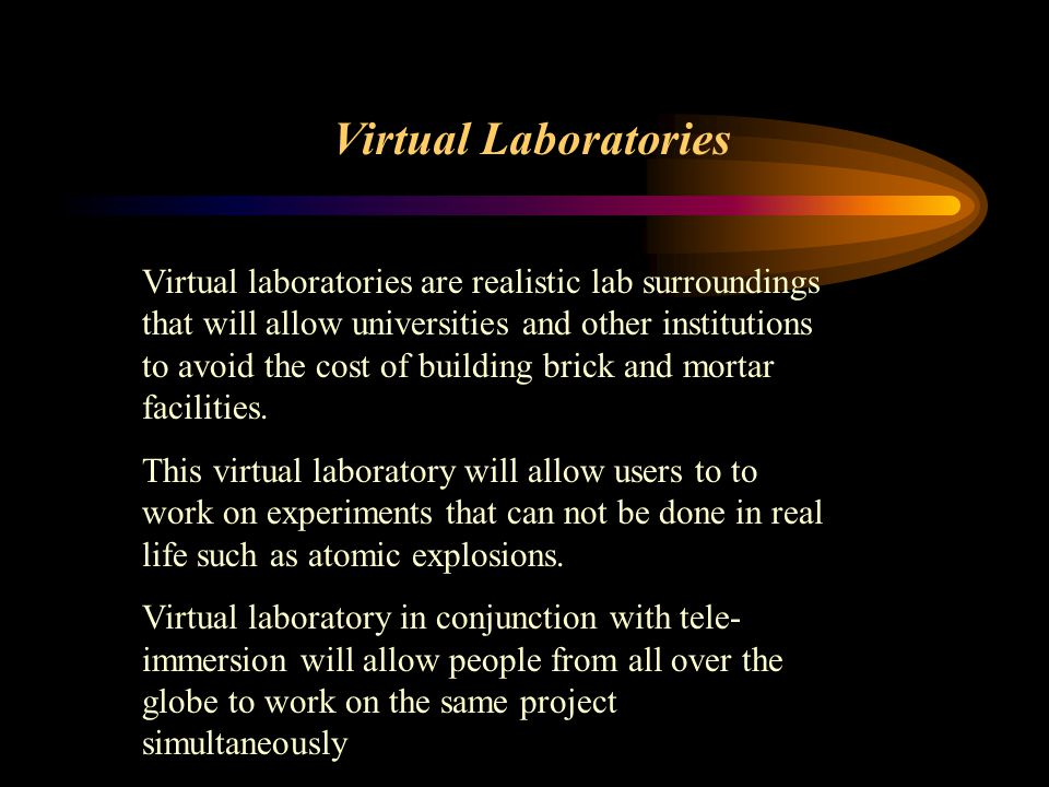 Virtual Laboratories Virtual laboratories are realistic lab surroundings that will allow universities and other institutions to avoid the cost of buil