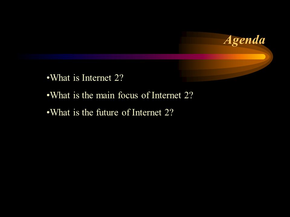 Agenda What is Internet 2 What is the main focus of Internet 2 What is the future of Internet 2