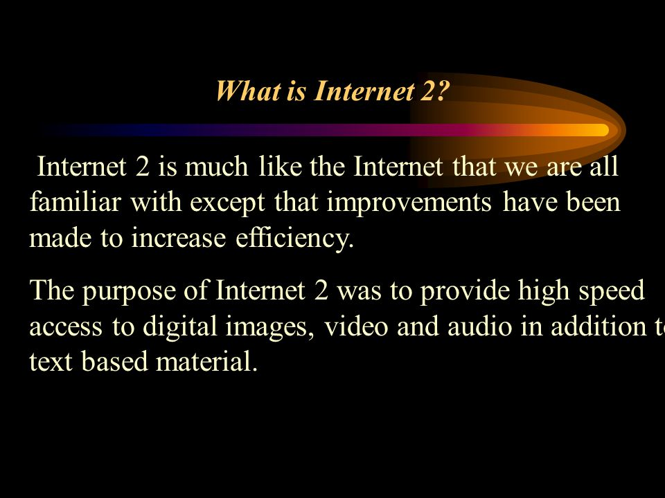 What is Internet 2? Internet 2 is much like the Internet that we are all familiar with except that improvements have been made to increase efficiency.