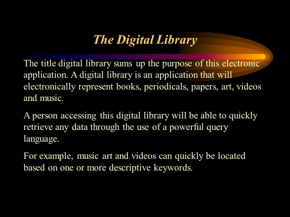 The Digital Library The title digital library sums up the purpose of this electronic application. A digital library is an application that will electr