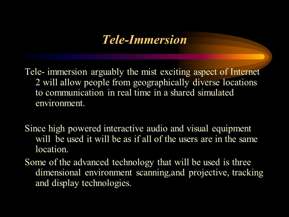 Tele-Immersion Tele- immersion arguably the mist exciting aspect of Internet 2 will allow people from geographically diverse locations to communication in real time in a shared simulated environment.