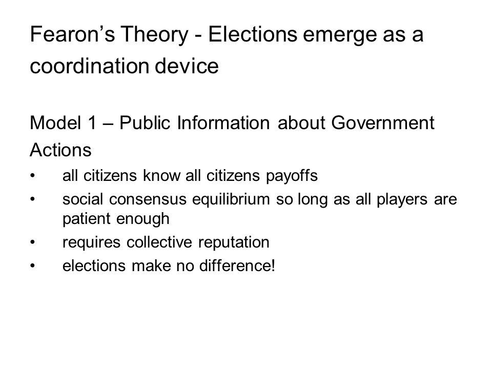 Fearon's Theory - Elections emerge as a coordination device Model 1 – Public Information about Government Actions all citizens know all citizens payoffs social consensus equilibrium so long as all players are patient enough requires collective reputation elections make no difference!