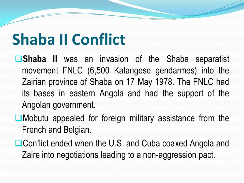 Shaba II Conflict  Shaba II was an invasion of the Shaba separatist movement FNLC (6,500 Katangese gendarmes) into the Zairian province of Shaba on 1