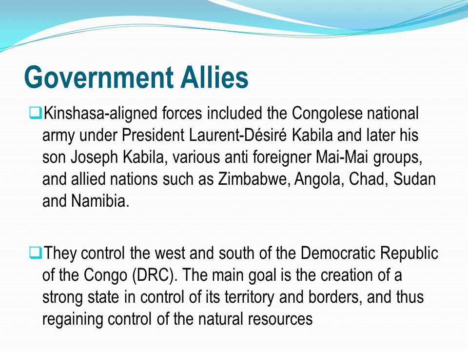Government Allies  Kinshasa-aligned forces included the Congolese national army under President Laurent-Désiré Kabila and later his son Joseph Kabila