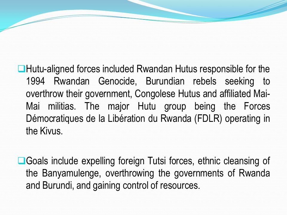  Hutu-aligned forces included Rwandan Hutus responsible for the 1994 Rwandan Genocide, Burundian rebels seeking to overthrow their government, Congol