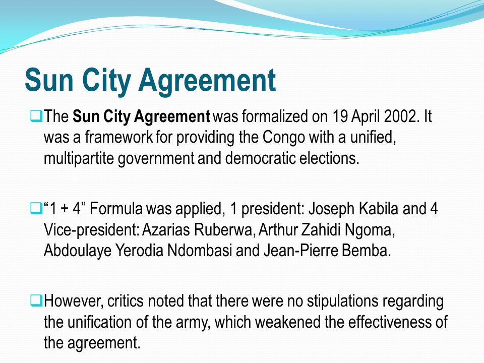 Sun City Agreement  The Sun City Agreement was formalized on 19 April 2002. It was a framework for providing the Congo with a unified, multipartite g