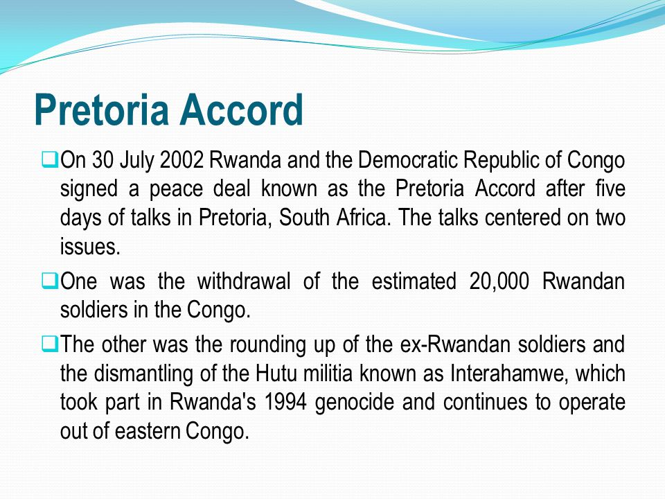 Pretoria Accord  On 30 July 2002 Rwanda and the Democratic Republic of Congo signed a peace deal known as the Pretoria Accord after five days of talk