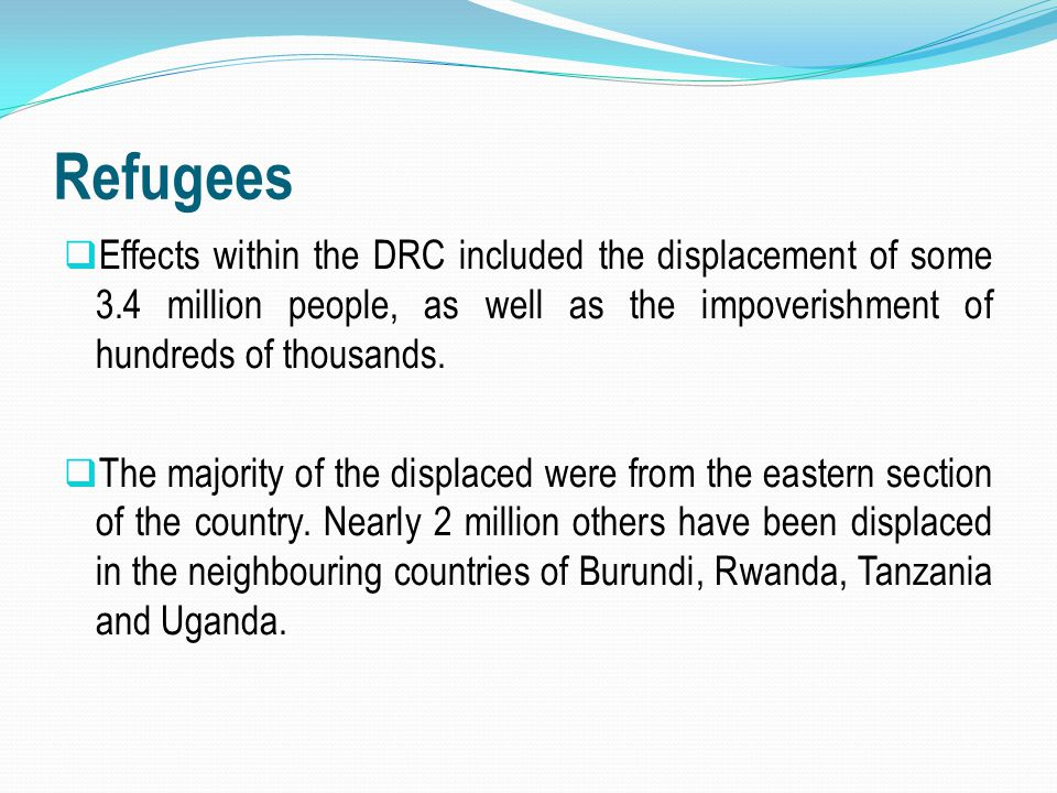 Refugees  Effects within the DRC included the displacement of some 3.4 million people, as well as the impoverishment of hundreds of thousands.  The