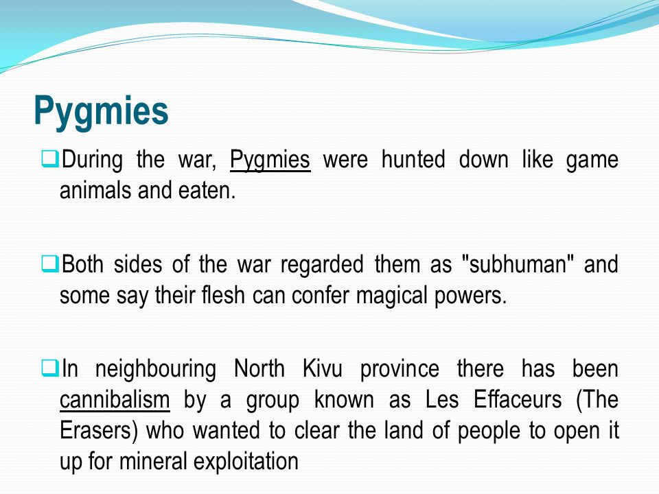 Pygmies  During the war, Pygmies were hunted down like game animals and eaten.  Both sides of the war regarded them as
