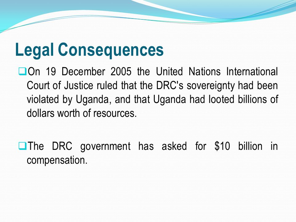 Legal Consequences  On 19 December 2005 the United Nations International Court of Justice ruled that the DRC's sovereignty had been violated by Ugand
