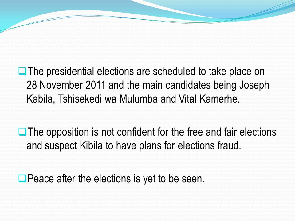  The presidential elections are scheduled to take place on 28 November 2011 and the main candidates being Joseph Kabila, Tshisekedi wa Mulumba and Vi