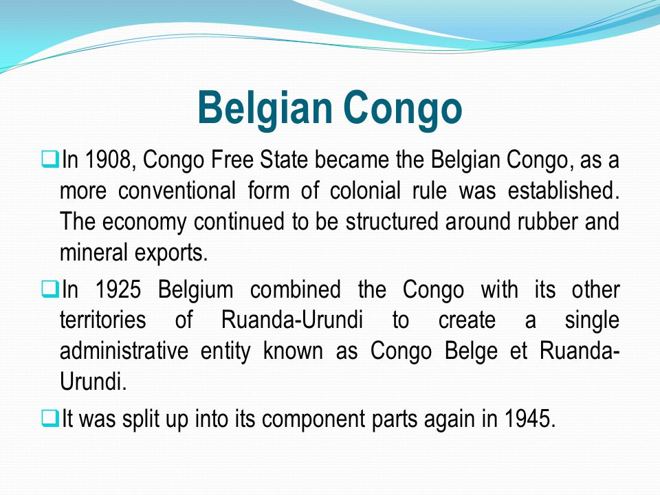 Belgian Congo  In 1908, Congo Free State became the Belgian Congo, as a more conventional form of colonial rule was established. The economy continue
