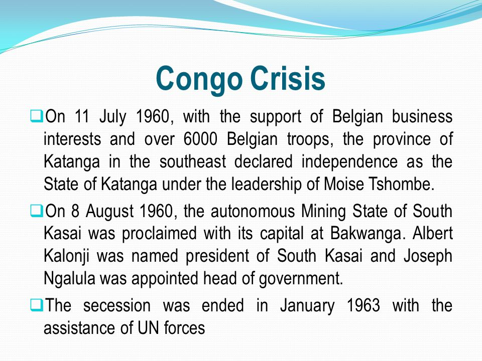 Congo Crisis  On 11 July 1960, with the support of Belgian business interests and over 6000 Belgian troops, the province of Katanga in the southeast
