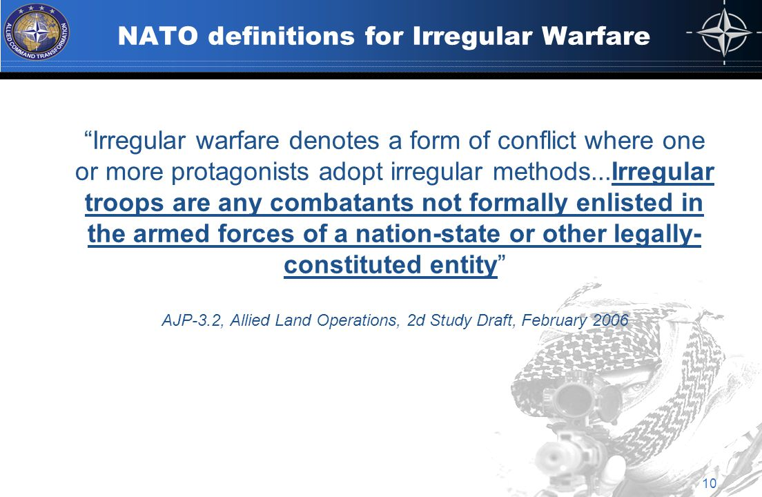 NATO definitions for Irregular Warfare Irregular warfare denotes a form of conflict where one or more protagonists adopt irregular methods...Irregular troops are any combatants not formally enlisted in the armed forces of a nation-state or other legally- constituted entity AJP-3.2, Allied Land Operations, 2d Study Draft, February 2006 10