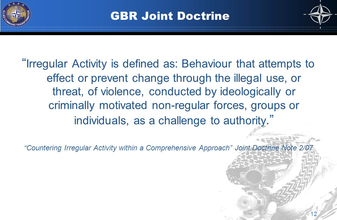 GBR Joint Doctrine Irregular Activity is defined as: Behaviour that attempts to effect or prevent change through the illegal use, or threat, of violence, conducted by ideologically or criminally motivated non-regular forces, groups or individuals, as a challenge to authority. Countering Irregular Activity within a Comprehensive Approach Joint Doctrine Note 2/07 12