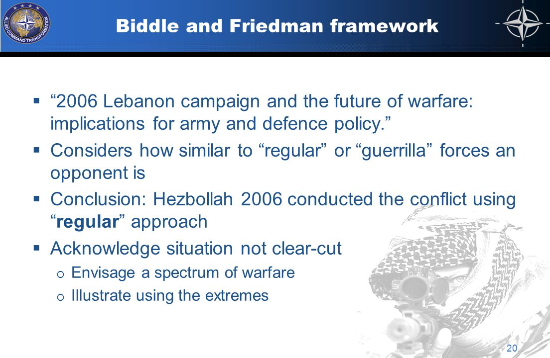 Biddle and Friedman framework  2006 Lebanon campaign and the future of warfare: implications for army and defence policy.  Considers how similar to regular or guerrilla forces an opponent is  Conclusion: Hezbollah 2006 conducted the conflict using regular approach  Acknowledge situation not clear-cut  Envisage a spectrum of warfare  Illustrate using the extremes 20