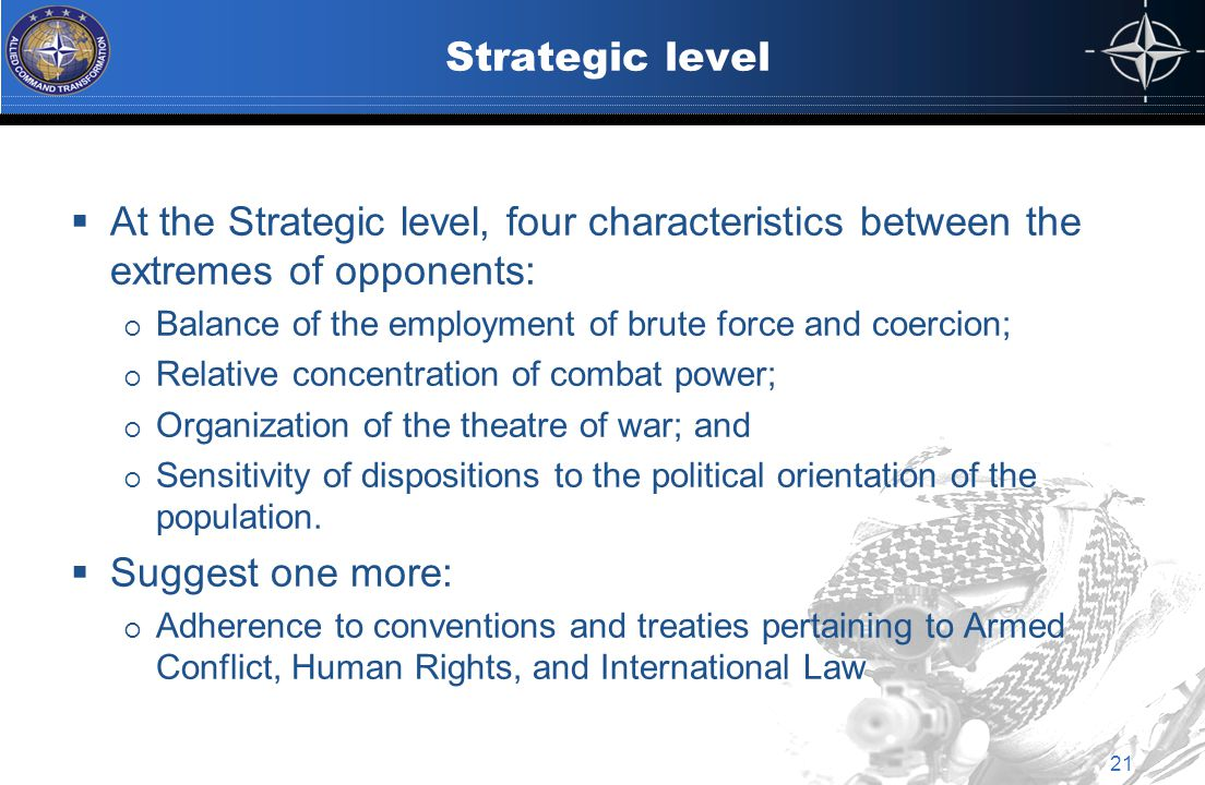 Strategic level  At the Strategic level, four characteristics between the extremes of opponents:  Balance of the employment of brute force and coercion;  Relative concentration of combat power;  Organization of the theatre of war; and  Sensitivity of dispositions to the political orientation of the population.