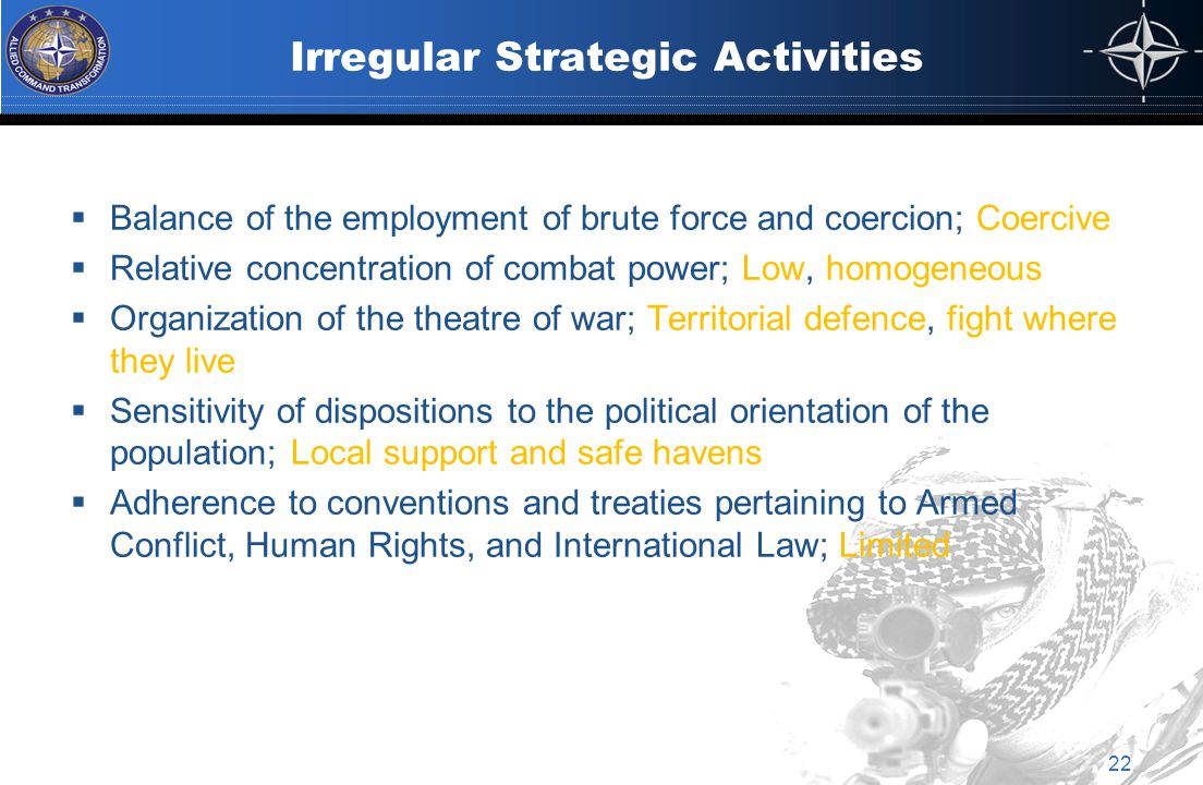Irregular Strategic Activities  Balance of the employment of brute force and coercion; Coercive  Relative concentration of combat power; Low, homogeneous  Organization of the theatre of war; Territorial defence, fight where they live  Sensitivity of dispositions to the political orientation of the population; Local support and safe havens  Adherence to conventions and treaties pertaining to Armed Conflict, Human Rights, and International Law; Limited 22