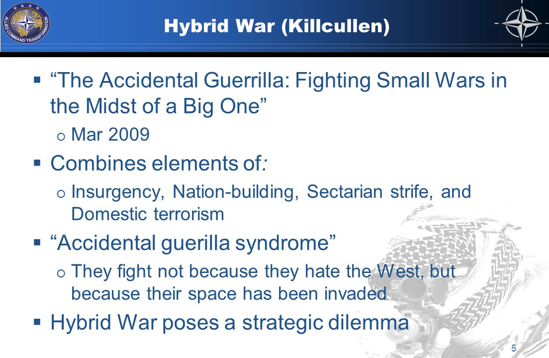 Hybrid War (Killcullen) 5  The Accidental Guerrilla: Fighting Small Wars in the Midst of a Big One  Mar 2009  Combines elements of:  Insurgency, Nation-building, Sectarian strife, and Domestic terrorism  Accidental guerilla syndrome  They fight not because they hate the West, but because their space has been invaded  Hybrid War poses a strategic dilemma
