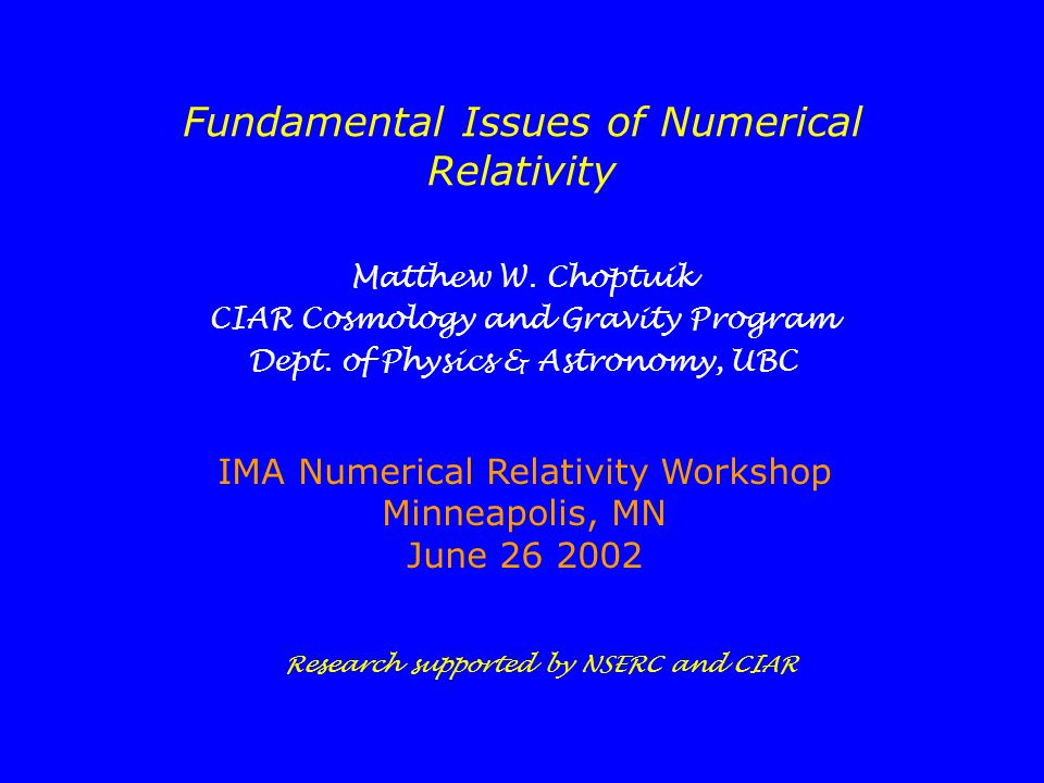 Fundamental Issues of Numerical Relativity Matthew W. Choptuik CIAR Cosmology and Gravity Program Dept. of Physics & Astronomy, UBC IMA Numerical Rela