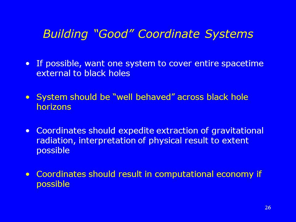 "26 Building ""Good"" Coordinate Systems If possible, want one system to cover entire spacetime external to black holes System should be ""well behaved"" a"