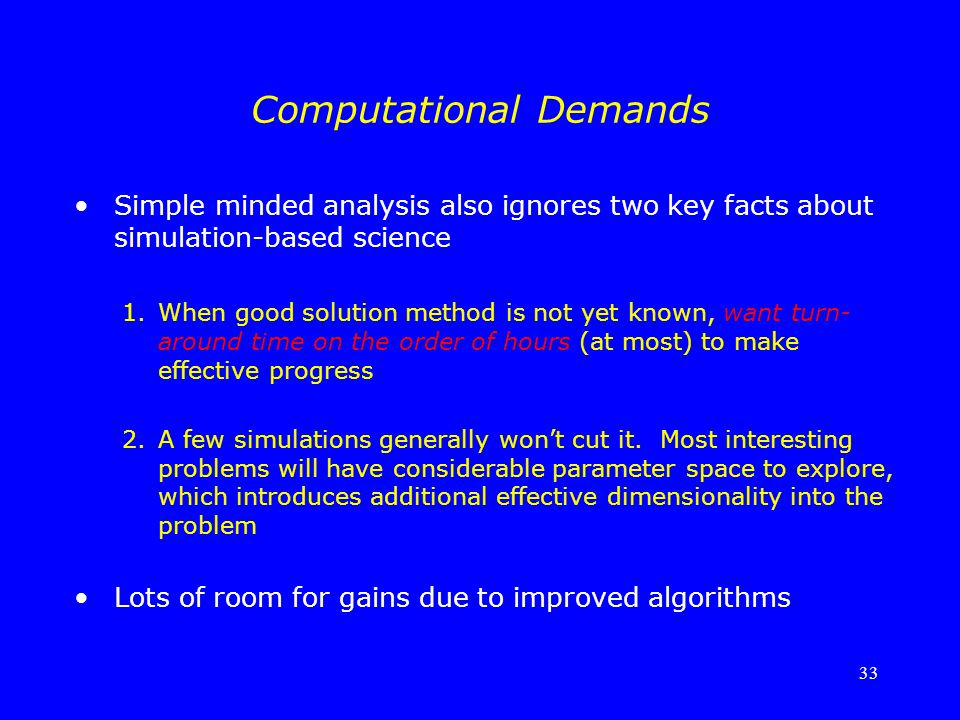 33 Computational Demands Simple minded analysis also ignores two key facts about simulation-based science 1.When good solution method is not yet known