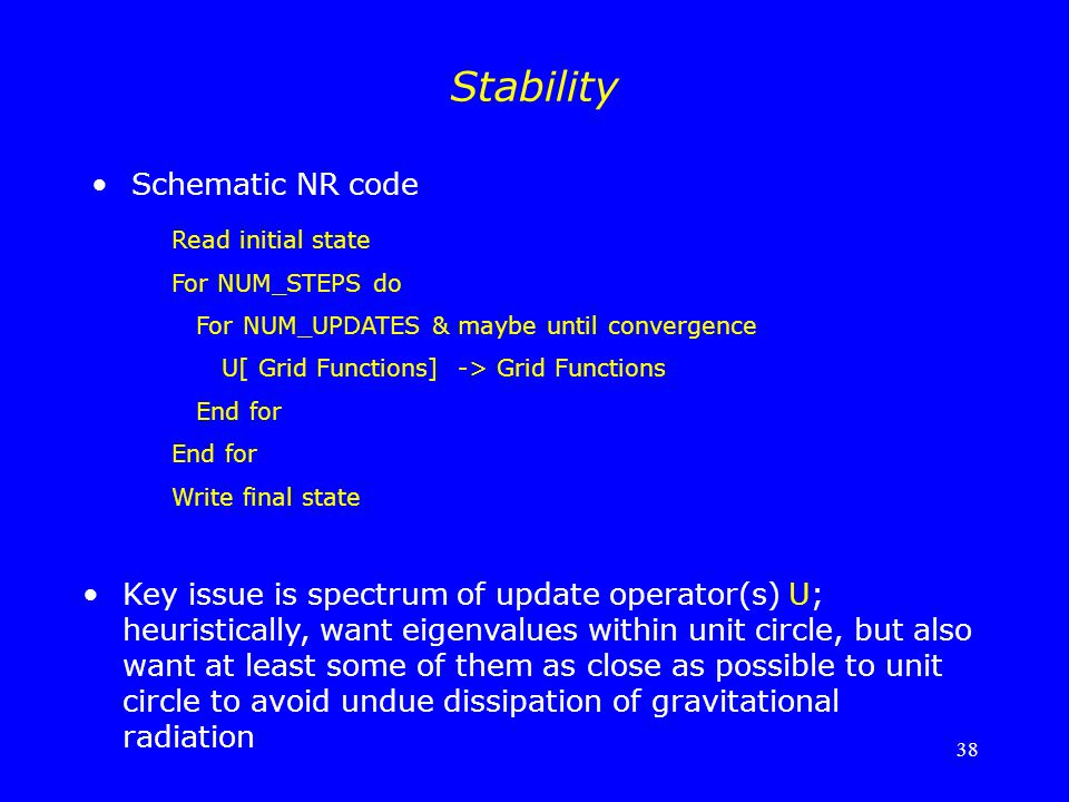 38 Stability Read initial state For NUM_STEPS do For NUM_UPDATES & maybe until convergence U[ Grid Functions] -> Grid Functions End for Write final st