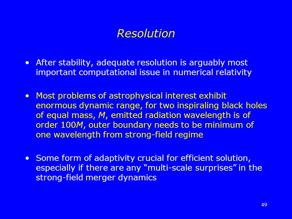 49 Resolution After stability, adequate resolution is arguably most important computational issue in numerical relativity Most problems of astrophysic