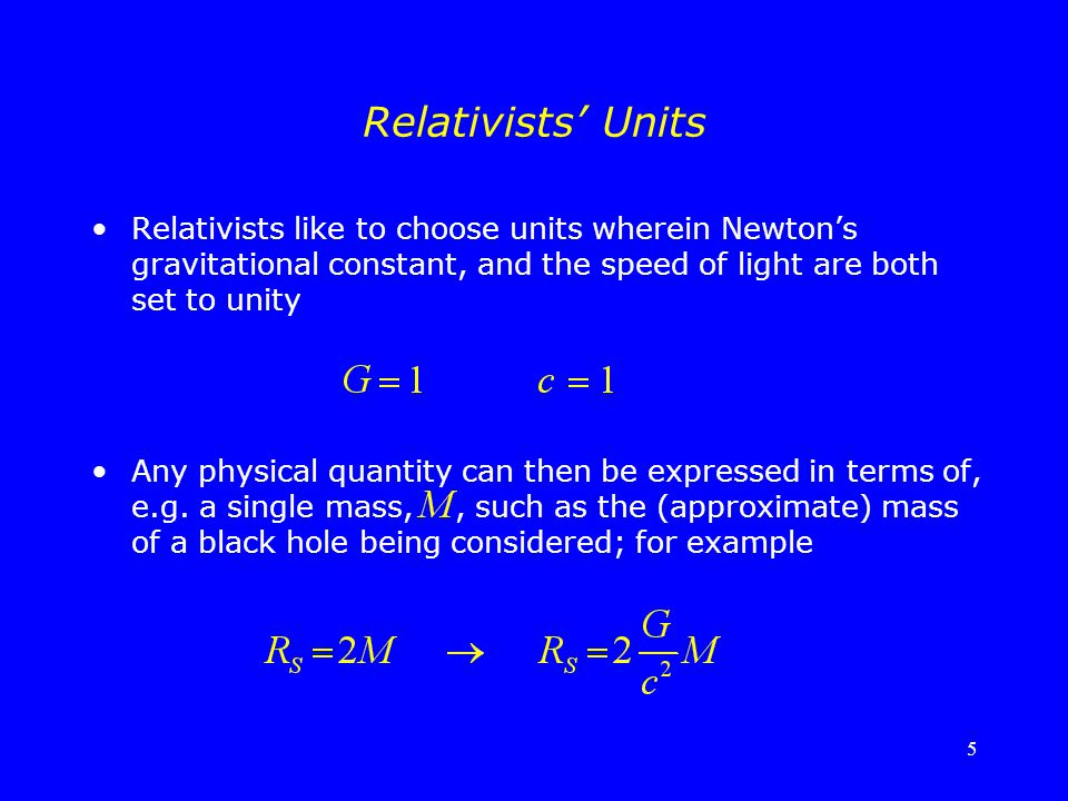 5 Relativists' Units Relativists like to choose units wherein Newton's gravitational constant, and the speed of light are both set to unity Any physic