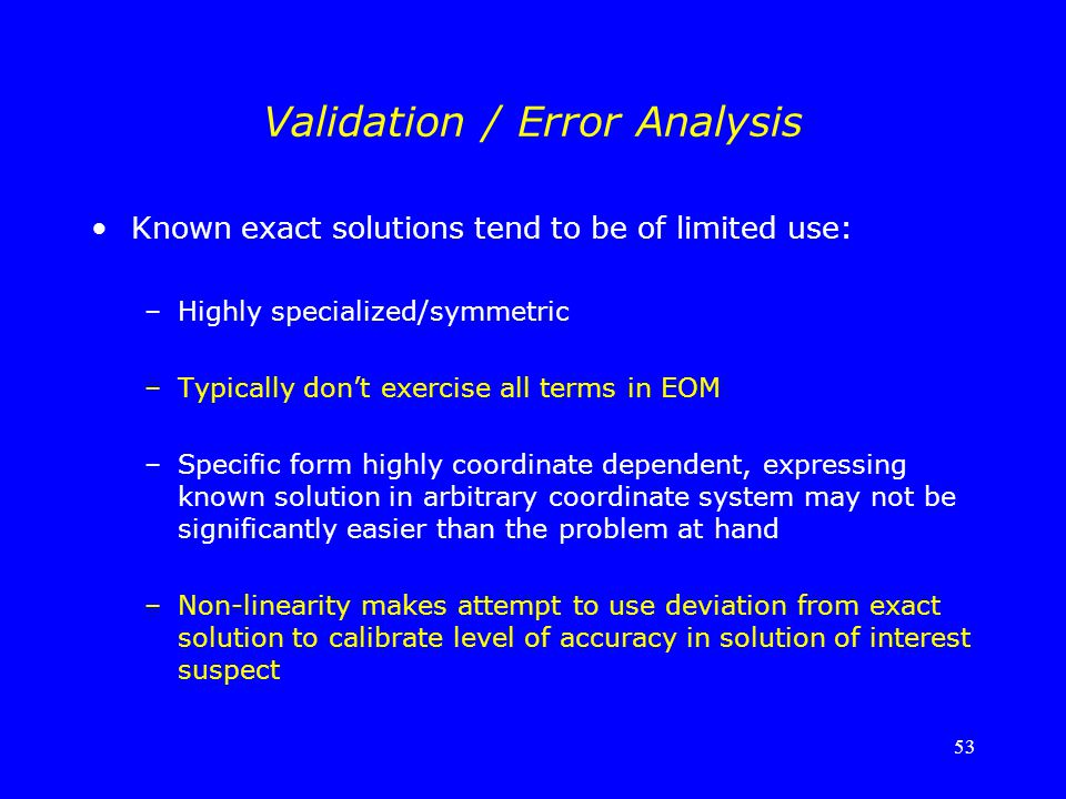 53 Validation / Error Analysis Known exact solutions tend to be of limited use: –Highly specialized/symmetric –Typically don't exercise all terms in E
