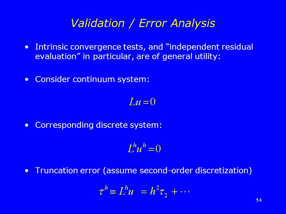 "54 Validation / Error Analysis Intrinsic convergence tests, and ""independent residual evaluation"" in particular, are of general utility: Consider cont"