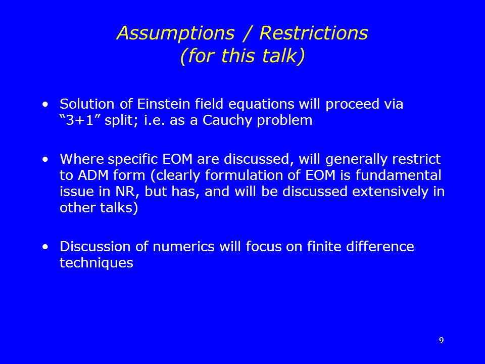 "9 Assumptions / Restrictions (for this talk) Solution of Einstein field equations will proceed via ""3+1"" split; i.e. as a Cauchy problem Where specifi"