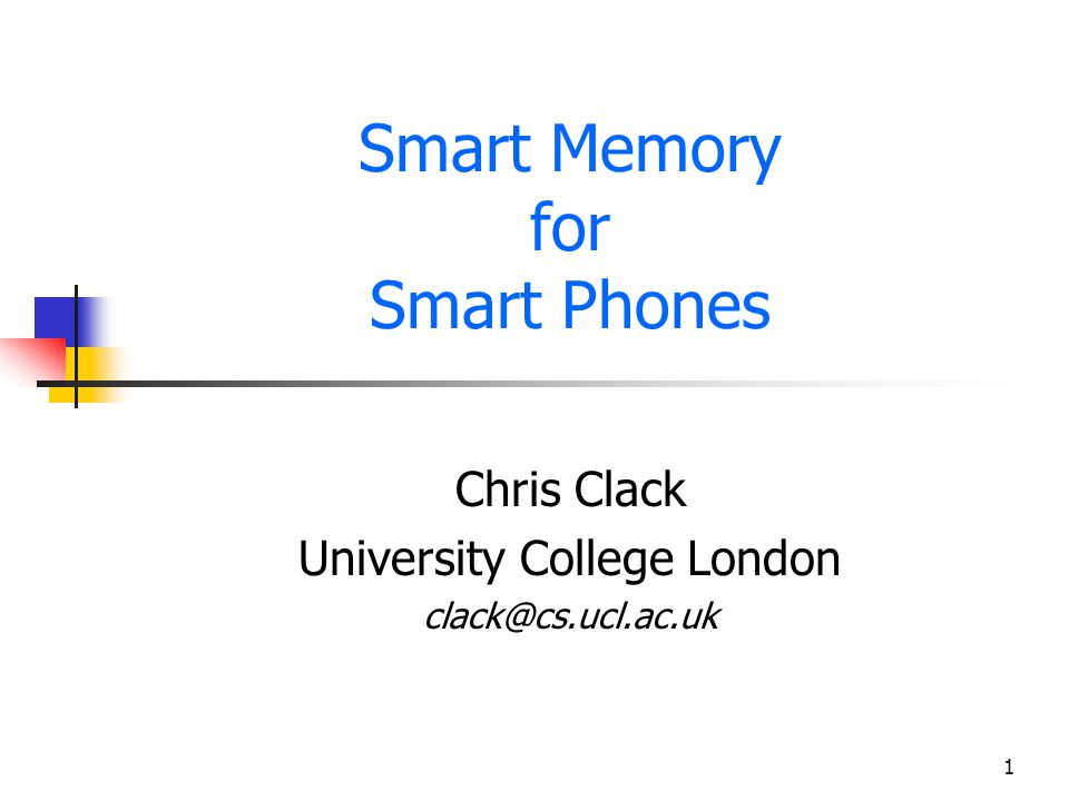 1 Smart Memory for Smart Phones Chris Clack University College London clack@cs.ucl.ac.uk