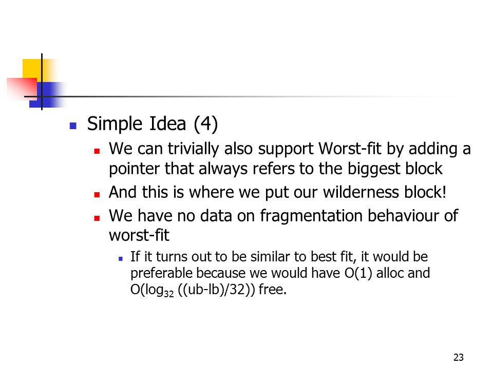 23 Simple Idea (4) We can trivially also support Worst-fit by adding a pointer that always refers to the biggest block And this is where we put our wi
