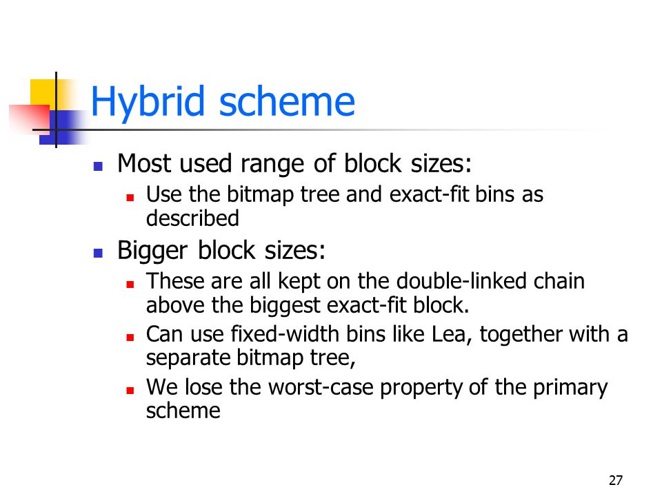 27 Hybrid scheme Most used range of block sizes: Use the bitmap tree and exact-fit bins as described Bigger block sizes: These are all kept on the dou